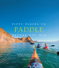 Fifty Places to Paddle Before You Die: Kayaking and Rafting Experts Share the World's Greatest Destinations Cover Image