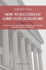 Insiders Talk: How to Successfully Lobby State Legislatures: Guide to State Legislative Lobbying, 4th Edition - Revised, Updated, Exp Cover Image