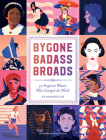 Bygone Badass Broads: 52 Forgotten Women Who Changed the World Cover Image