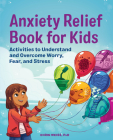 Anxiety Relief Book for Kids: Activities to Understand and Overcome Worry, Fear, and Stress Cover Image