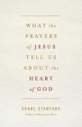 What the Prayers of Jesus Tell Us about the Heart of God Cover Image