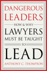 Dangerous Leaders: How and Why Lawyers Must Be Taught to Lead Cover Image