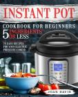 Instant Pot Cookbook for Beginners 5 Ingredients or Less: 75 Easy Recipes for Your Electric Pressure Cooker Cover Image