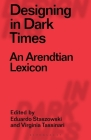 Designing in Dark Times: An Arendtian Lexicon Cover Image