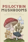 Psilocybin Mushrooms: A Step by Step Guide to Growing, Microdosing and Using Magic Mushrooms Cover Image