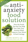 The Antianxiety Food Solution: How the Foods You Eat Can Help You Calm Your Anxious Mind, Improve Your Mood, and End Cravings Cover Image