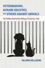 Veterinarians, Humane Societies, and Others Against Animals: The Politics Behind the Killing of America's Pets Cover Image