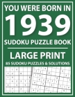 You Were Born In 1939: Large Print Sudoku Puzzle Book: Challenge Yourself with Sudoku Puzzle Book for Adults and Seniors-Easy Sudoku Puzzles Cover Image