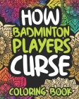 How Badminton Players Curse: Swearing Coloring Book For Adults, Funny Badmintonist Gift For Women Or Men Cover Image