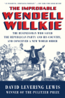 The Improbable Wendell Willkie: The Businessman Who Saved the Republican Party and His Country, and Conceived a New World Order Cover Image