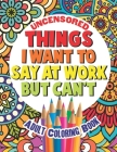 Things I Want To Say At Work But Can't: Adult Coloring Book Funny Swear Word Filled Fun Cover Image