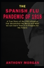 THE SPANISH FLU PANDEMIC OF 1918 A True Story of the 1918 Influenza that devastated the World and What we can learn from it to Prepare for the Future Cover Image
