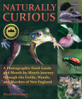 Naturally Curious: A Photographic Field Guide and Month-By-Month Journey Through the Fields, Woods, and Marshes of New England Cover Image