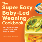 The Super Easy Baby Led Weaning Cookbook: 55 Simple Recipes to Introduce Your Baby to Solids Cover Image