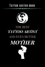 Tattoo Sketch Book - The Best Tattoo Artist And Even Better Mother: Notebook with Blank Sketch Pages to Design Tattoos for Professional Tattoo Artists Cover Image
