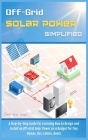 Off-Grid Solar Power Simplified: A Step-by-Step Guide for Learning How to Design and Install an Off-Grid Solar Power on a Budget for Tiny Homes, Rvs, Cover Image
