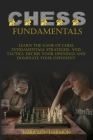 Chess Fundamentals: Learn The Game of Chess Fundamentals, Strategies, and Tactics. Decide Your Openings and Dominate Your Opponent Cover Image
