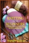 Knitting for Beginners: A Simple Beginner's Guide to Learn Knitting with Step By Step Instructions Cover Image