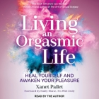Living an Orgasmic Life Lib/E: Heal Yourself and Awaken Your Pleasure Cover Image