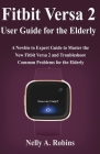 Fitbit Versa 2 User Guide for the Elderly: A Newbie to Expert Guide to Master the New Fitbit Versa 2 and Troubleshoot Common Problems for Elderly Citi Cover Image