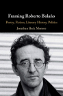 Framing Roberto Bolaño: Poetry, Fiction, Literary History, Politics Cover Image