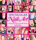Spectacular Nail Art: A Step-by-Step Guide to 35 Gorgeous Designs Cover Image