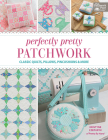 Perfectly Pretty Patchwork: Classic Quilts, Pillows, Pincushions & More Cover Image