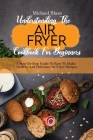 Understanding The Air Fryer Cookbook For Beginners: A Step-By-Step Guide To Easy To Make, Healthy And Delicious Air Fryer Recipes Cover Image