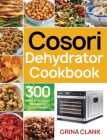 Cosori Dehydrator Cookbook: 300 Easy & Delicious Recipes for Smart People Cover Image