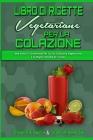 Libro di Ricette Vegetariane per la Colazione: Idee Veloci E Convenienti Per La Tua Colazione Vegetariana e le Migliori Ricette Di Frullati (Plant Bas Cover Image