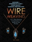 Wire Weaving: Beginner + Intermediate Guide + Chain Maille + Kumihimo Wire Weaving: 4-in-1 Wire Weaving Compendium for Beginners Cover Image
