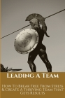 Leading A Team: How To Break Free From Stress & Create A Thriving Team That Gets Results: How To Improve Leadership Skills In The Work Cover Image