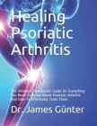 Healing Psoriatic Arthritis: The Ultimate Therapeutic Guide On Everything You Need To Know About Psoriatic Arthritis And How To Effectively Treat T Cover Image