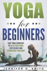 Yoga for Beginners: Easy Yoga Exercises to Calm Your Mind, Lose Weight and Strengthen Your Body Cover Image