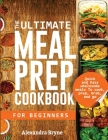 The Ultimate Meal Prep Cookbook for Beginners: Quick and Easy Wholesome Meals to Cook, Prep, Grab, and Go Cover Image