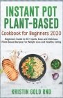 Instant Pot Plant-Based Cookbook for Beginners 2020: Beginners Guide to 50+ Quick, Easy and Delicious Plant-Based Recipes For Weight Loss and Healthy Cover Image