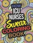 How ICU Nurses Swear Coloring Book: A Critical Care Nurse Coloring Book Cover Image