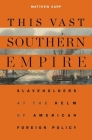 This Vast Southern Empire: Slaveholders at the Helm of American Foreign Policy Cover Image