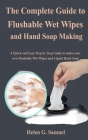The Complete Guide to Flushable Wet Wipes and Hand Soap Making: A Quick and Easy Step by Step Guide to make your own Flushable Wet Wipes and Liquid Ha Cover Image