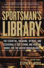 Sportsman's Library: 100 Essential, Engaging, Offbeat, and Occasionally Odd Fishing and Hunting Books for the Adventurous Reader Cover Image