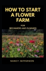 How to start a Flower Farm for Beginners and Dummies: Manual To Successfully Set up a thriving Flower farm! Cover Image