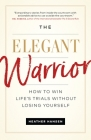 The Elegant Warrior: How to Win Life's Trials Without Losing Yourself Cover Image