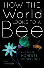 How the World Looks to a Bee: And Other Moments of Science Cover Image