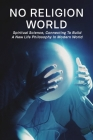 No Religion World: Spiritual Science, Connecting To Build A New Life Philosophy In Modern World: Spirituality Vs Religion Essay Cover Image