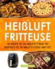 Heißluftfritteuse: 165 Rezepte für die Heißluftfritteuse: Das Rezeptbuch für die Heißluftfritteuse ohne Fett. Heißluftfritteuse Rezepte f Cover Image