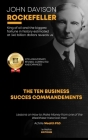 John Davison Rockefeller King of Oil and the Biggest Fortune in History Estimated at 340 Billion Dollars Reveals Us the Ten Business Success Commandme Cover Image
