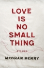 Love Is No Small Thing: Stories Cover Image