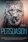 Persuasion: How to Influence People and Persuade Them With this Revolutionary Process and Why You Need to Understand the Psycholog Cover Image