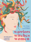 Warriors, Witches, Women: Mythology's Fiercest Females Cover Image