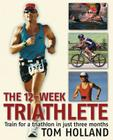 The 12-Week Triathlete: Train for a Triathlon in Just Three Months Cover Image